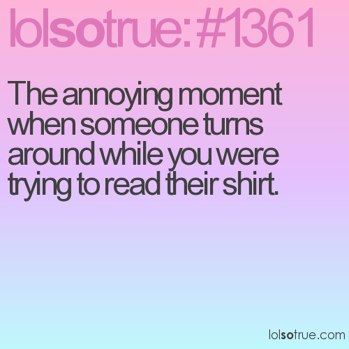The annoying moment when someone turns around while you were trying to read their shirt.