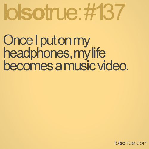 Once I put on my headphones, my life becomes a music video.