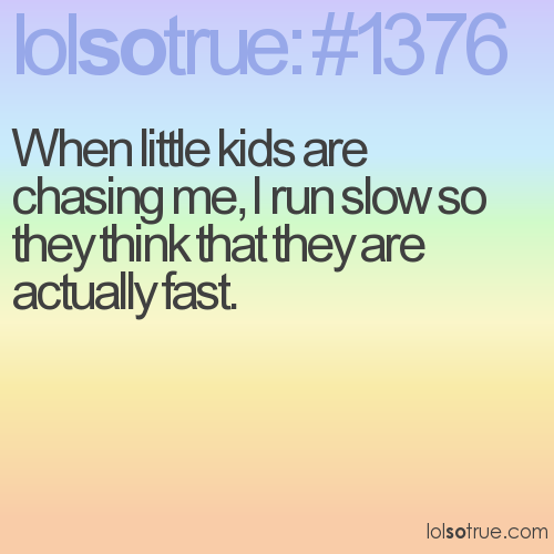 When little kids are chasing me, I run slow so they think that they are actually fast.