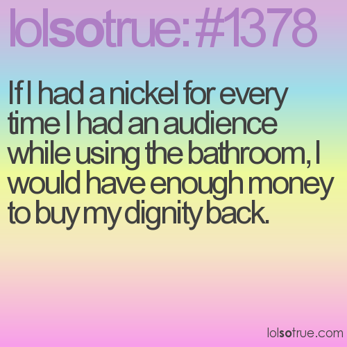 If I had a nickel for every time I had an audience while using the bathroom, I would have enough money to buy my dignity back.