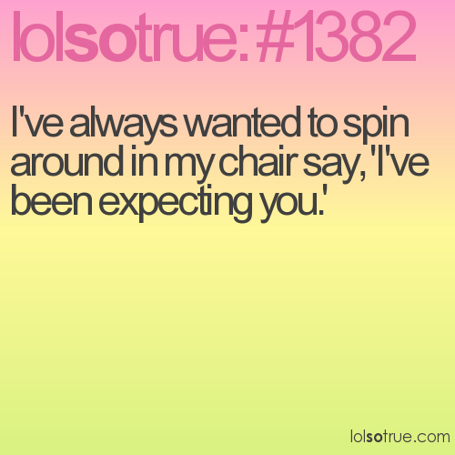 I've always wanted to spin around in my chair say, 'I've been expecting you.'
