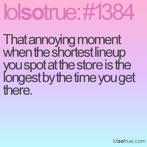That annoying moment when the shortest lineup you spot at the store is the longest by the time you get there.