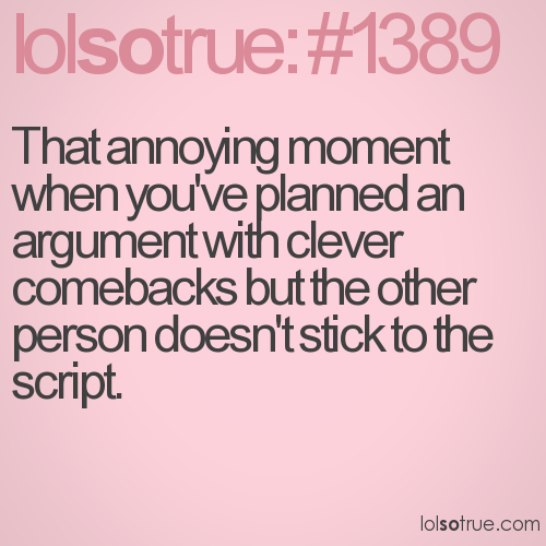 That annoying moment when you've planned an argument with clever comebacks but the other person doesn't stick to the script.