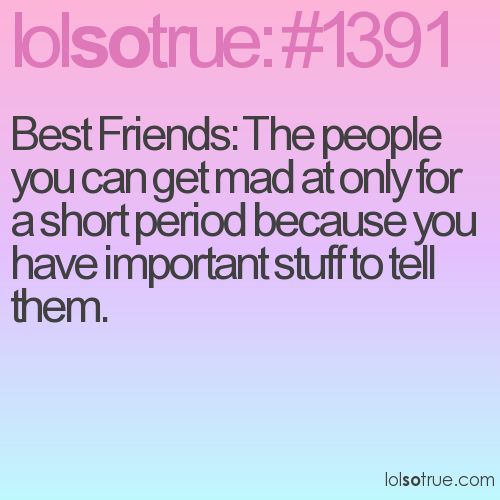 Best Friends: The people you can get mad at only for a short period because you have important stuff to tell them.