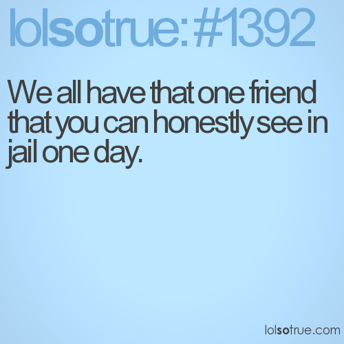 We all have that one friend that you can honestly see in jail one day.