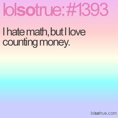 I hate math, but I love counting money.