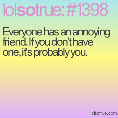 Everyone has an annoying friend. If you don't have one, it's probably you.