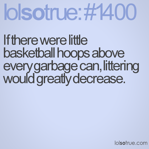 If there were little basketball hoops above every garbage can, littering would greatly decrease.