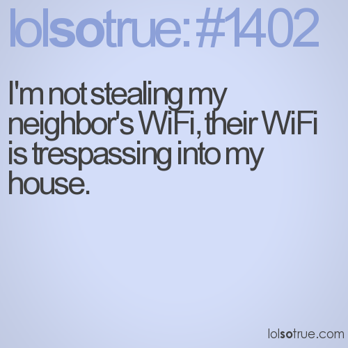 I'm not stealing my neighbor's WiFi, their WiFi is trespassing into my house.