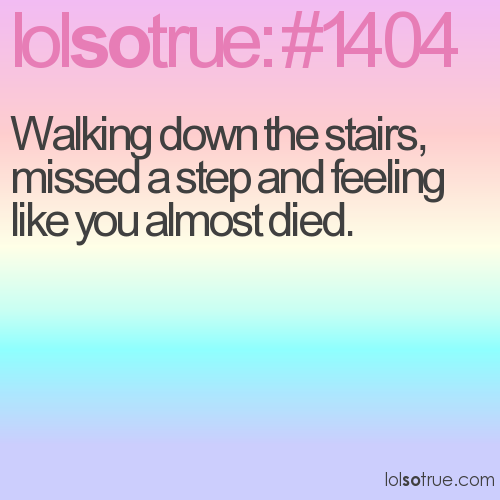 Walking down the stairs, missed a step and feeling like you almost died.