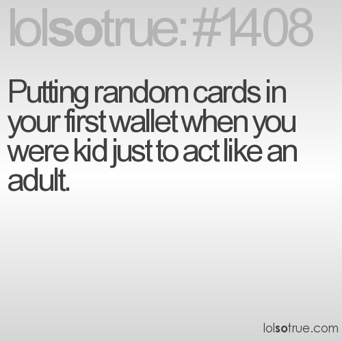Putting random cards in your first wallet when you were kid just to act like an adult.