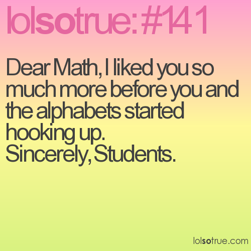Dear Math, I liked you so much more before you and the alphabets started hooking up. Sincerely, Students.