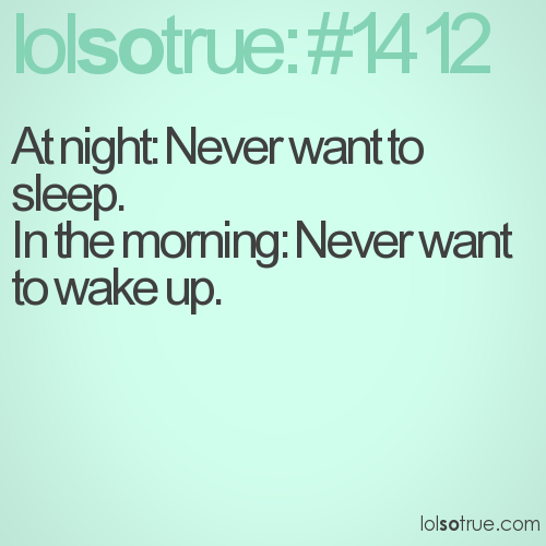 At night: Never want to sleep. In the morning: Never want to wake up.