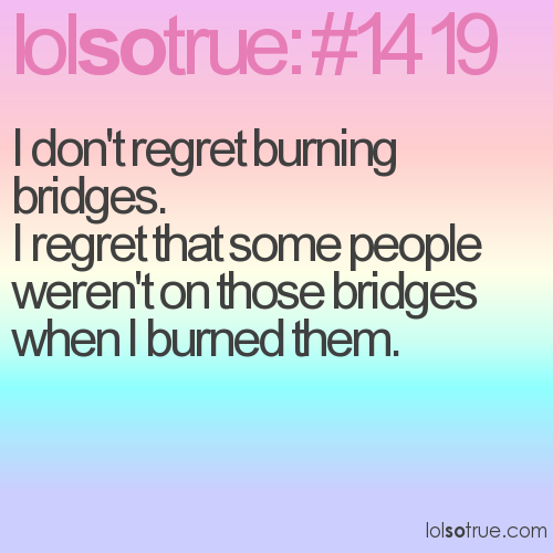 I don't regret burning bridges. 