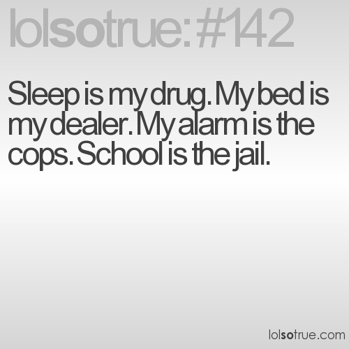 Sleep is my drug. My bed is my dealer. My alarm is the cops. School is the jail.