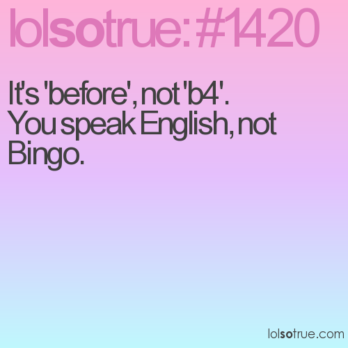 It's 'before', not 'b4'. 