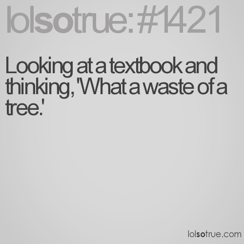 Looking at a textbook and thinking, 'What a waste of a tree.'