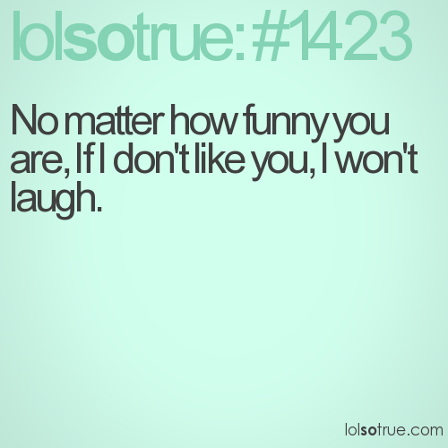 No matter how funny you are, If I don't like you, I won't laugh.