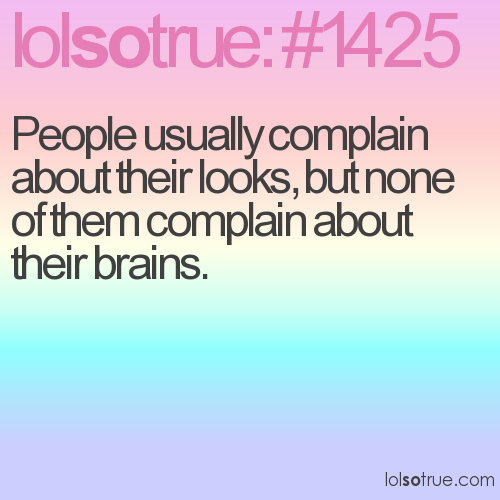 People usually complain about their looks, but none of them complain about their brains.