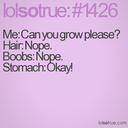 Me: Can you grow please? Hair: Nope.  Boobs: Nope.  Stomach: Okay!