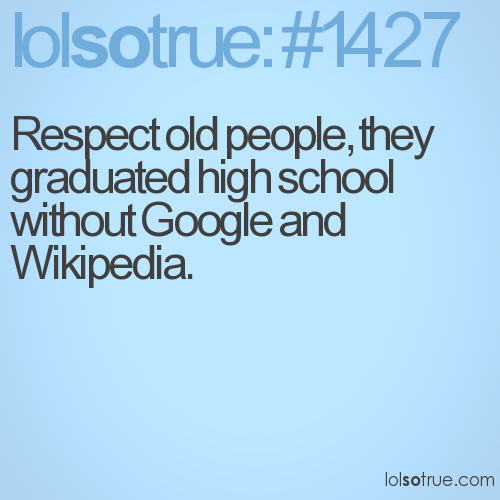 Respect old people, they graduated high school without Google and Wikipedia.