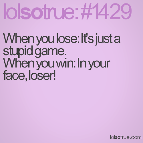 When you lose: It's just a stupid game.