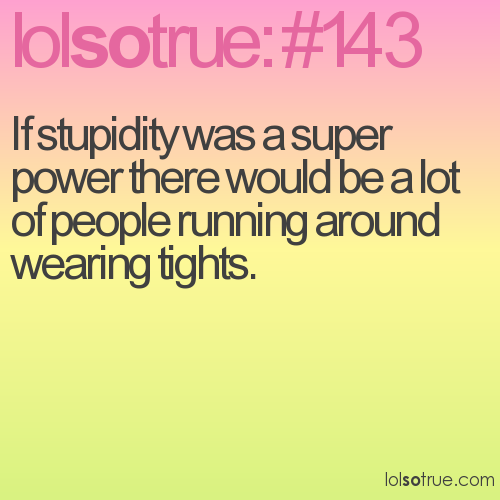 If stupidity was a super power there would be a lot of people running around wearing tights.