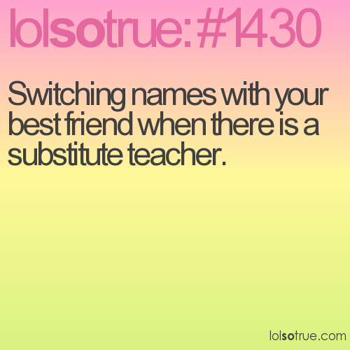 Switching names with your best friend when there is a substitute teacher.