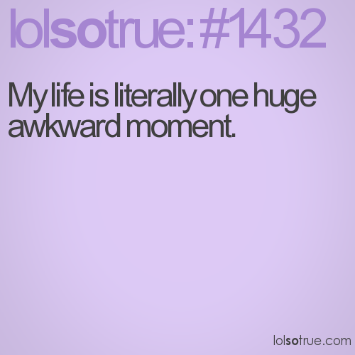 My life is literally one huge awkward moment.