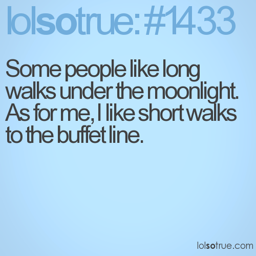 Some people like long walks under the moonlight. As for me, I like short walks to the buffet line.