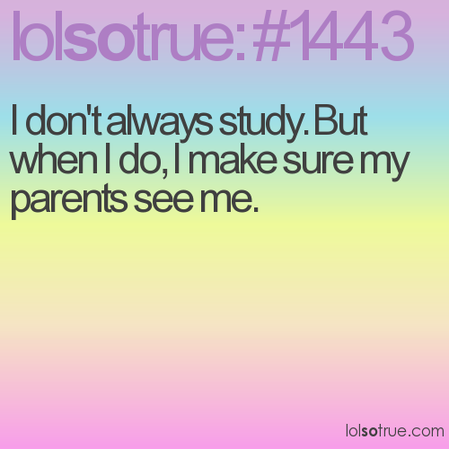 I don't always study. But when I do, I make sure my parents see me.
