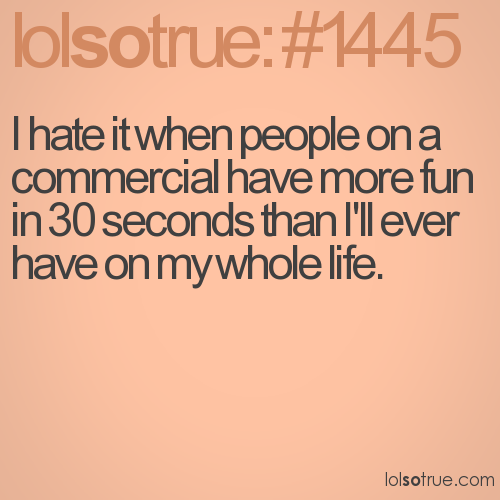 I hate it when people on a commercial have more fun in 30 seconds than I'll ever have on my whole life.