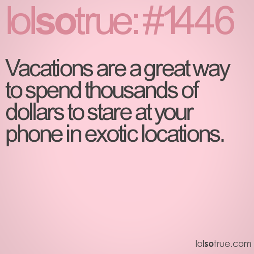 Vacations are a great way to spend thousands of dollars to stare at your phone in exotic locations.