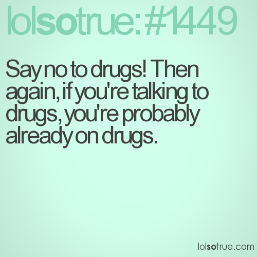 Say no to drugs! Then again, if you're talking to drugs, you're probably already on drugs.