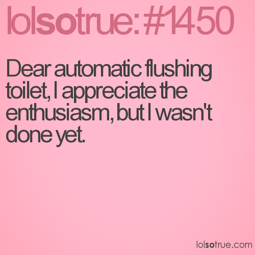 Dear automatic flushing toilet, I appreciate the enthusiasm, but I wasn't done yet.