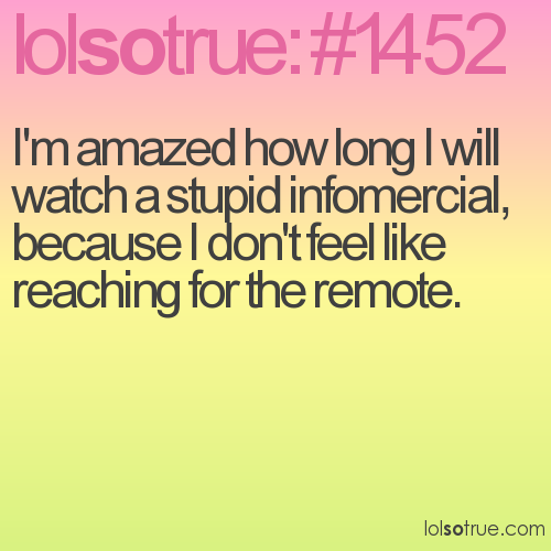 I'm amazed how long I will watch a stupid infomercial, because I don't feel like reaching for the remote.