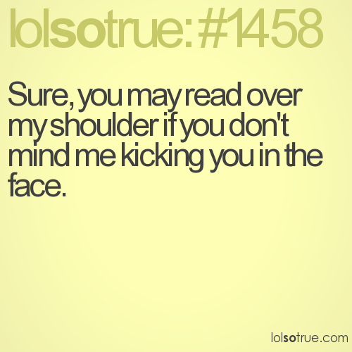 Sure, you may read over my shoulder if you don't mind me kicking you in the face.