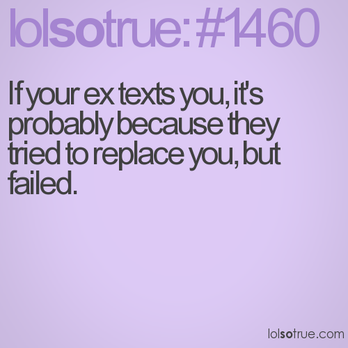 If your ex texts you, it's probably because they tried to replace you, but failed.
