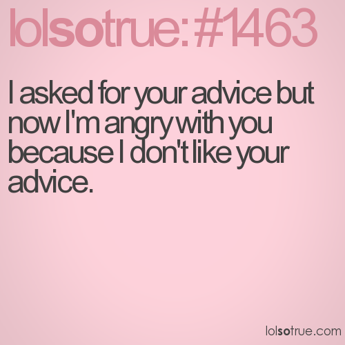 I asked for your advice but now I'm angry with you because I don't like your advice.