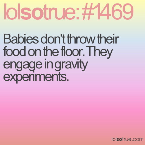 Babies don't throw their food on the floor. They engage in gravity experiments.