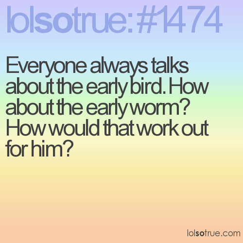 Everyone always talks about the early bird. How about the early worm? How would that work out for him?