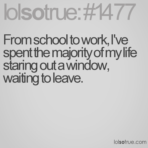 From school to work, I've spent the majority of my life staring out a window, waiting to leave.