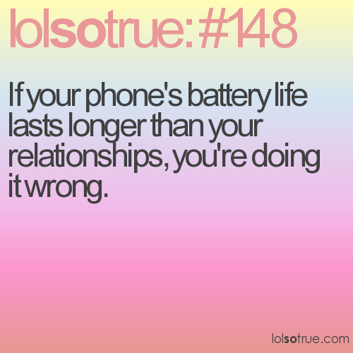 If your phone's battery life lasts longer than your relationships, you're doing it wrong.