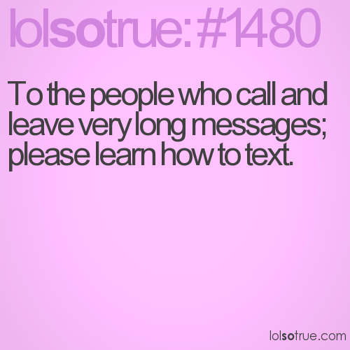 To the people who call and leave very long messages; please learn how to text.