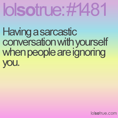 Having a sarcastic conversation with yourself when people are ignoring you.