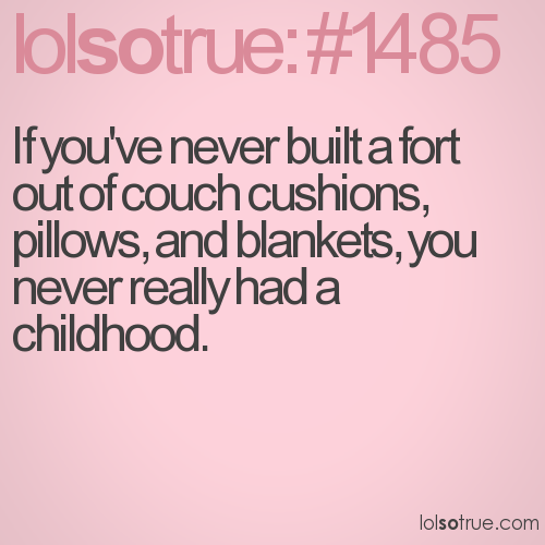 If you've never built a fort out of couch cushions, pillows, and blankets, you never really had a childhood.