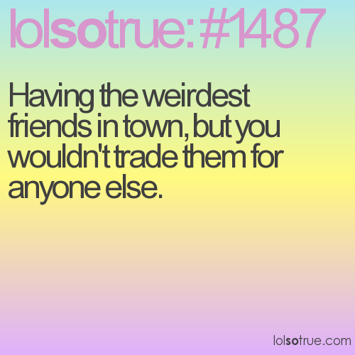 Having the weirdest friends in town, but you wouldn't trade them for anyone else.