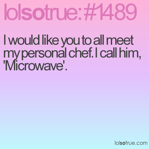 I would like you to all meet my personal chef. I call him, 'Microwave'.