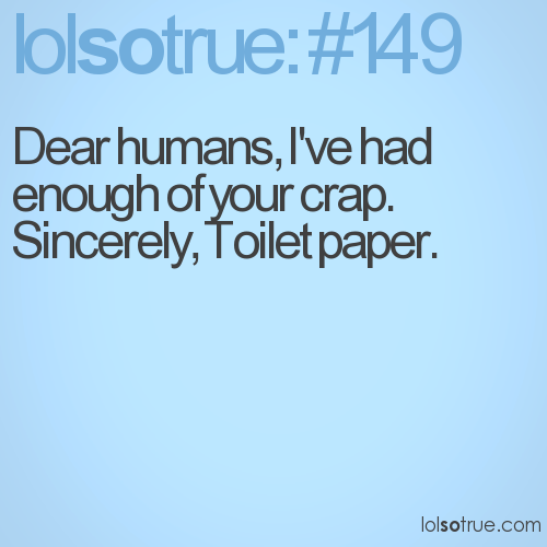 Dear humans, I've had enough of your crap. Sincerely, Toilet paper.