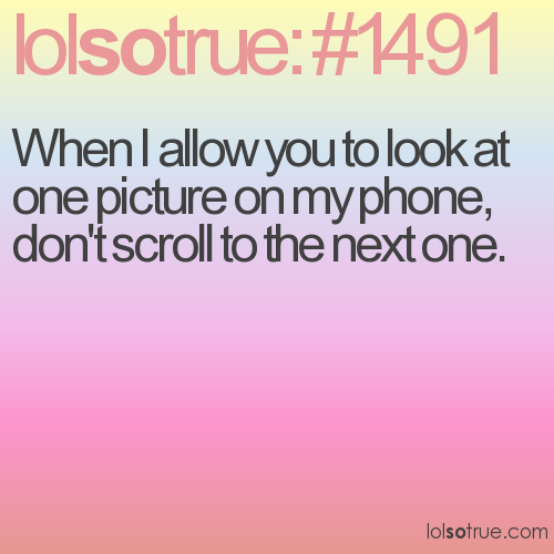 When I allow you to look at one picture on my phone, don't scroll to the next one.